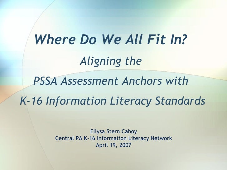 Where Do We All Fit In?  Aligning the  PSSA Assessment Anchors with  K-16 Information Literacy Standards Ellysa Stern Caho...