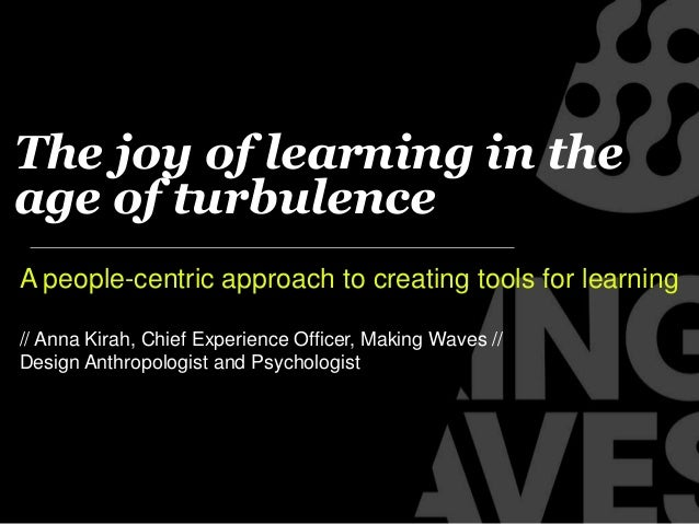 The joy of learning in theage of turbulenceA people-centric approach to creating tools for learning// Anna Kirah, Chief Ex...