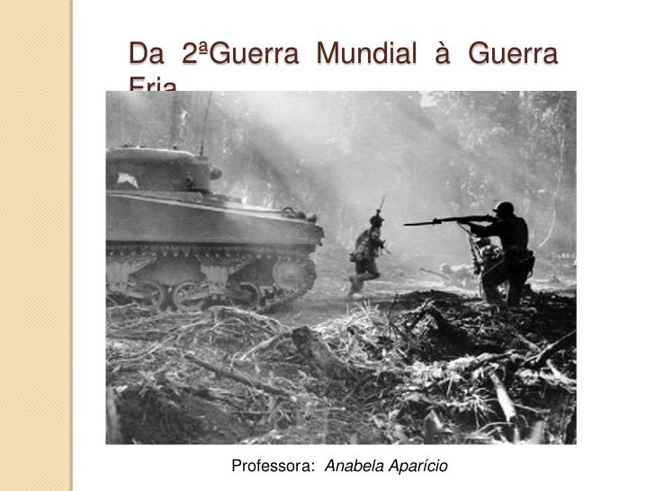 Da 2ªGuerra Mundial à Guerra Fria<br />Professora:  Anabela Aparício <br />