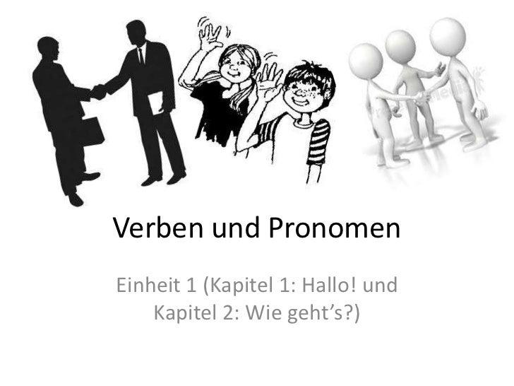 Verben und PronomenEinheit 1 (Kapitel 1: Hallo! und    Kapitel 2: Wie geht's?)