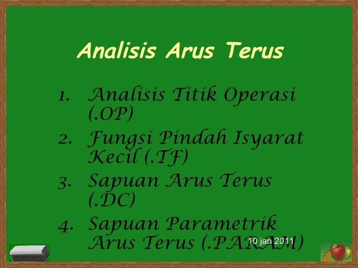Analisis Arus Terus Analisis Titik Operasi (.OP) Fungsi Pindah Isyarat Kecil (.TF) Sapuan Arus Terus (.DC) Sapuan Parametr...
