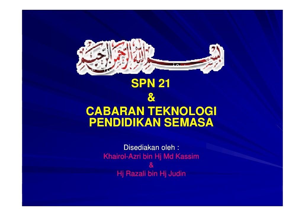 SPN 21         & CABARAN TEKNOLOGI PENDIDIKAN SEMASA          Disediakan oleh :   Khairol-   Khairol-Azri bin Hj Md Kassim...