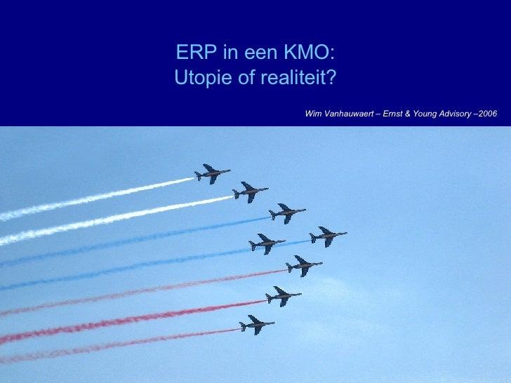 ERP in een KMO: Utopie of realiteit? Wim Vanhauwaert – Ernst & Young Advisory –2006