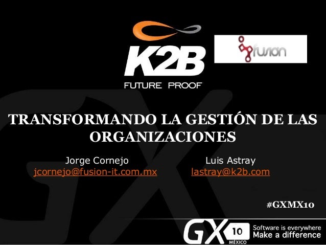 TRANSFORMANDO LA GESTIÓN DE LAS ORGANIZACIONES Jorge Cornejo jcornejo@fusion-it.com.mx Luis Astray lastray@k2b.com #GXMX10