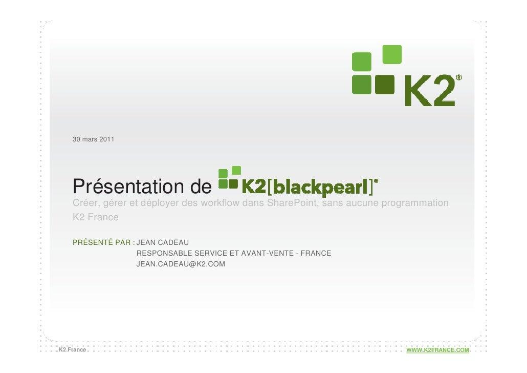 30 mars 2011    Présentation de    Créer, gérer et déployer des workflow dans SharePoint, sans aucune programmation    K2 ...