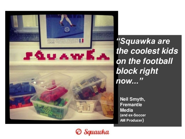 """Squawka are the coolest kids on the football block right now..."" Neil Smyth, Fremantle Media (and ex-Soccer AM Producer)"