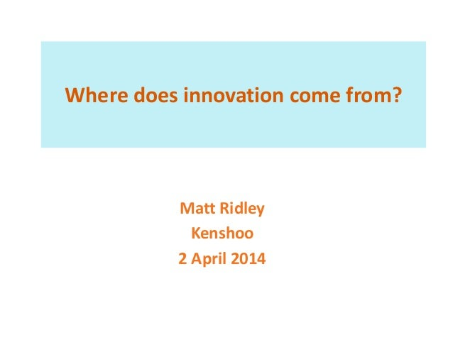 Where does innovation come from? Matt Ridley Kenshoo 2 April 2014