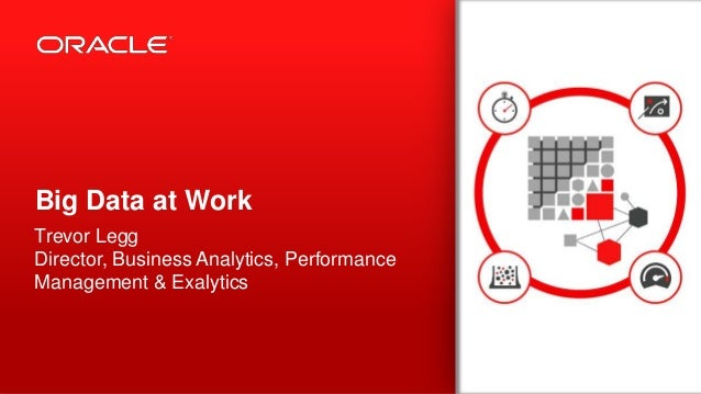 Copyright © 2013, Oracle and/or its affiliates. All rights reserved.1 Big Data at Work Trevor Legg Director, Business Anal...