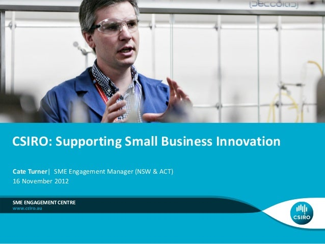 CSIRO: Supporting Small Business InnovationCate Turner  SME Engagement Manager (NSW & ACT)16 November 2012SME ENGAGEMENT C...