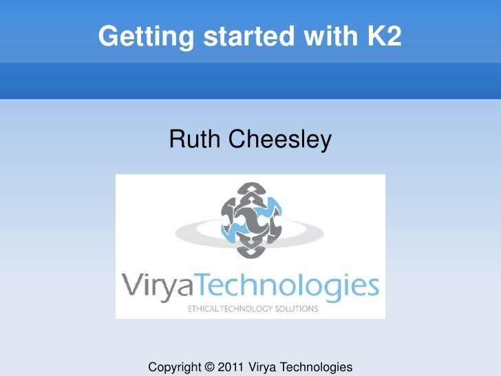 Getting started with K2<br />Ruth Cheesley<br />Copyright © 2011 Virya Technologies<br />