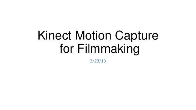 Kinect Motion Capture    for Filmmaking         3/23/13