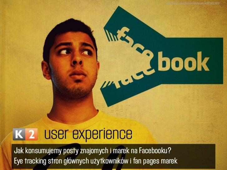 www.flickr.com/photos/rishibando/4660452869/Jak konsumujemy posty znajomych i marek na Facebooku?Eye tracking stron główny...