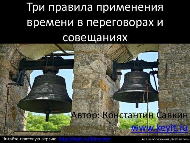 Три правила применения времени в переговорах и совещаниях Автор: Константин Савкин www.keyit.ru все изображения pixabay.co...