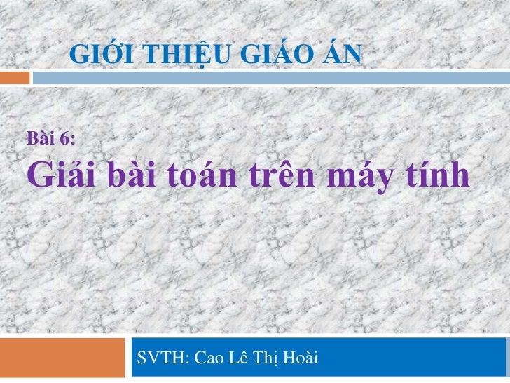 GIỚI THIỆU GIÁO ÁNBài 6:Giải bài toán trên máy tính         SVTH: Cao Lê Thị Hoài