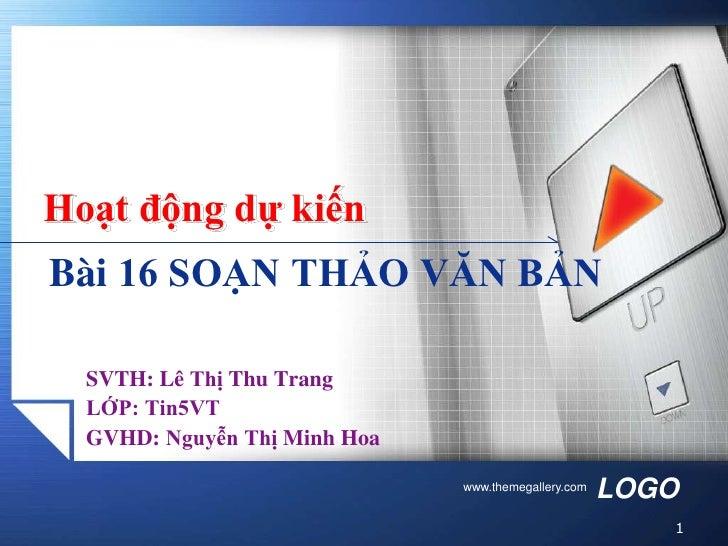 Hoạt động dự kiếnBài 16 SOẠN THẢO VĂN BẢN  SVTH: Lê Thị Thu Trang  LỚP: Tin5VT  GVHD: Nguyễn Thị Minh Hoa                 ...