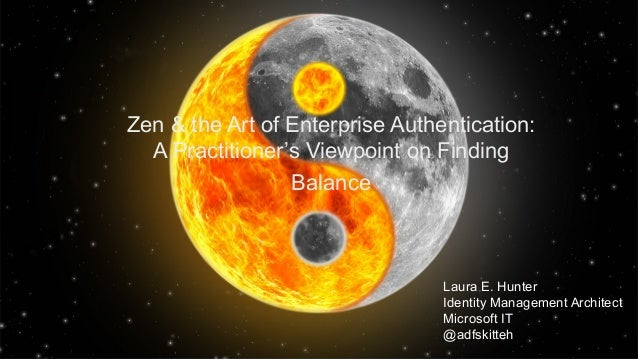 Zen & the Art of Enterprise Authentication: A Practitioner's Viewpoint on Finding Balance Laura E. Hunter Identity Managem...