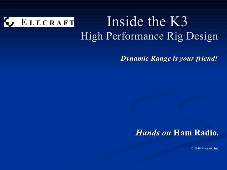 Inside the K3  High Performance Rig Design Dynamic Range is your friend! Hands on  Ham Radio . © 2009 Elecraft, Inc.