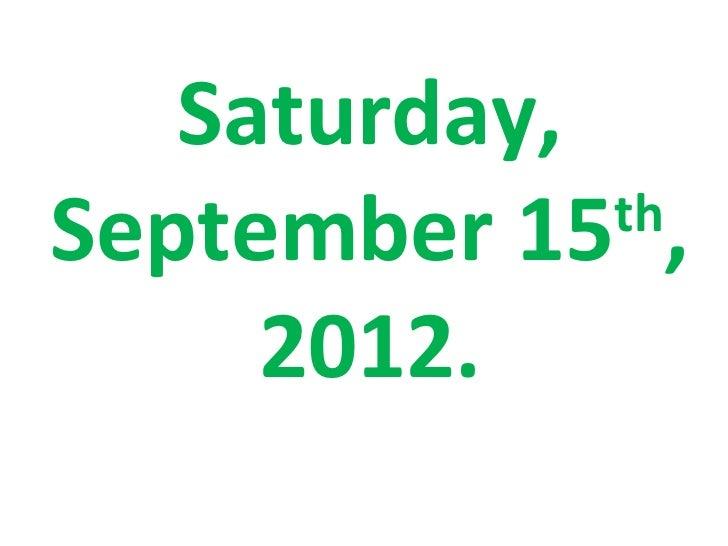 Saturday,September 15 ,             th     2012.