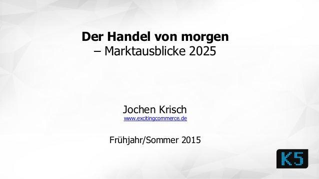 Der Handel von morgen – Marktausblicke 2025 Jochen Krisch www.excitingcommerce.de Frühjahr/Sommer 2015