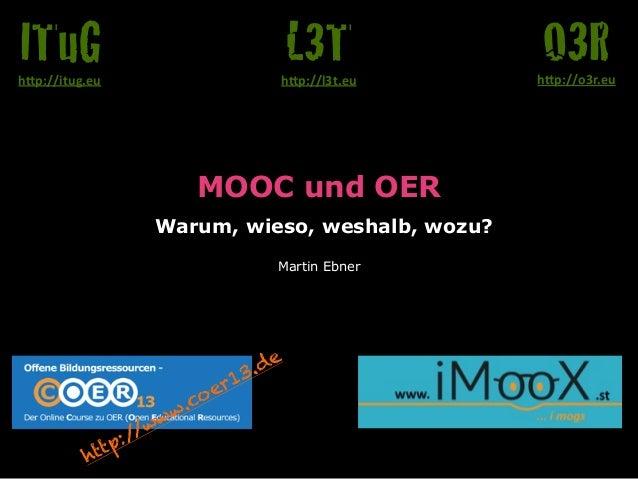 "MOOC und OER Warum, wieso, weshalb, wozu? Martin Ebner O3Rh""p://o3r.eu L3Th""p://l3t.eu ITuGh""p://itug.eu http://www.coer1..."
