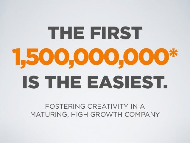 THE FIRST1,500,000,000*IS THE EASIEST.    FOSTERING CREATIVITY IN A MATURING, HIGH GROWTH COMPANY