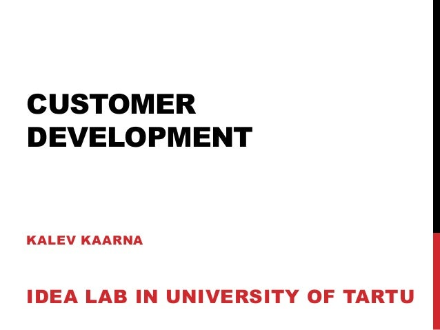 CUSTOMER DEVELOPMENT KALEV KAARNA IDEA LAB IN UNIVERSITY OF TARTU
