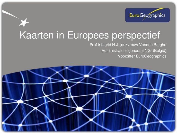 Kaarten in Europees perspectief               Prof ir Ingrid H.J. jonkvrouw Vanden Berghe                       Administra...