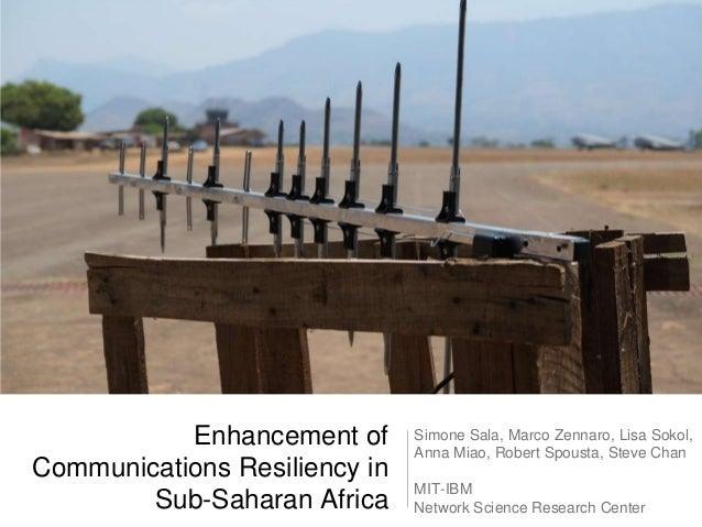 Enhancement of Communications Resiliency in Sub-Saharan Africa  Simone Sala, Marco Zennaro, Lisa Sokol, Anna Miao, Robert ...