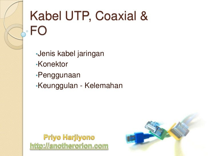 Kabel UTP, Coaxial &FO•Jeniskabel jaringan•Konektor•Penggunaan•Keunggulan - Kelemahan
