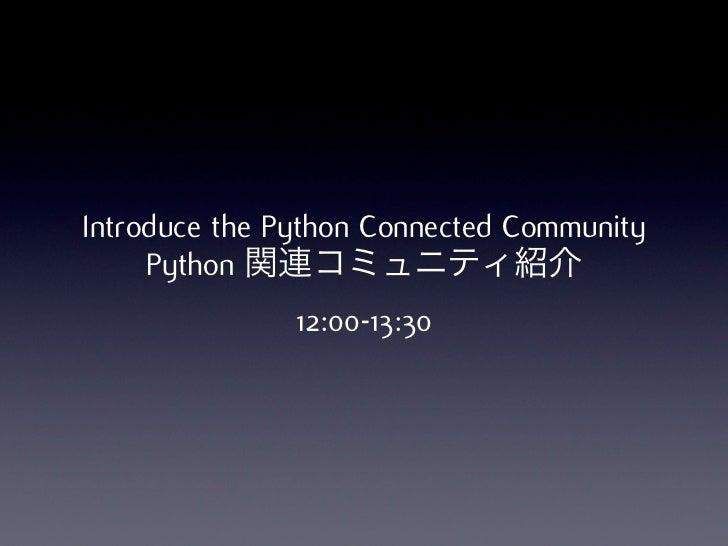 Introduce the Python Connected Community     Python 関連コミュニティ紹介               12:00-13:30
