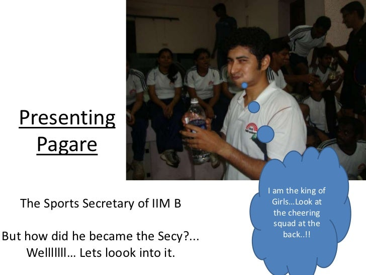 Presenting    Pagare                                     I am the king of   The Sports Secretary of IIM B       Girls…Look...