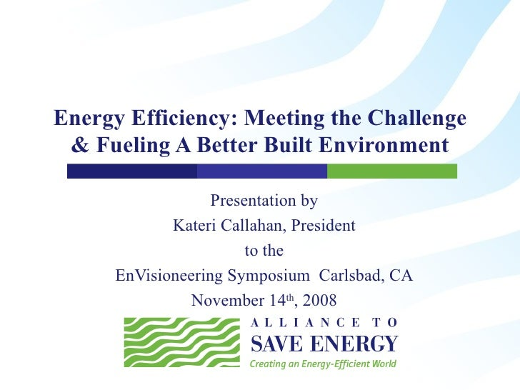 Energy Efficiency: Meeting the Challenge & Fueling A Better Built Environment Presentation by Kateri Callahan, President t...