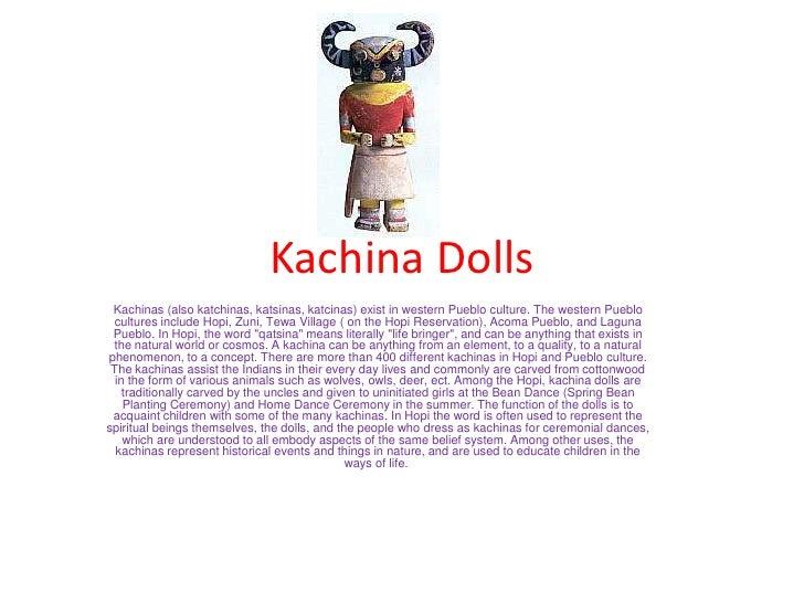 Kachina Dolls Kachinas (also katchinas, katsinas, katcinas) exist in western Pueblo culture. The western Pueblo cultures i...