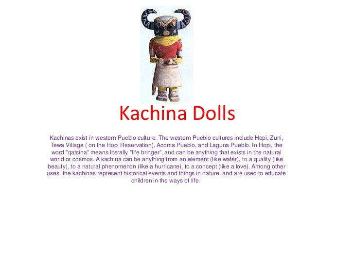 Kachina Dolls Kachinas exist in western Pueblo culture. The western Pueblo cultures include Hopi, Zuni, Tewa Village ( on ...