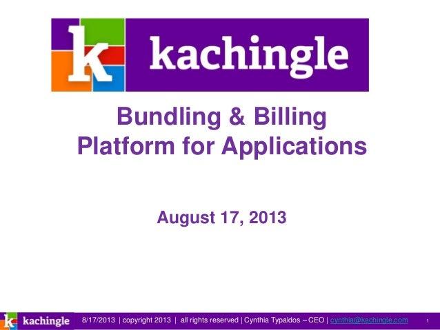 8/17/2013   copyright 2013   all rights reserved   Cynthia Typaldos – CEO   cynthia@kachingle.com 1 Bundling & Billing Pla...