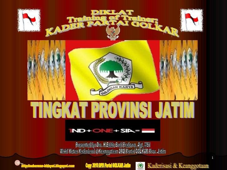 DIKLAT Training of Trainer; KADER PARTAI GOLKAR TINGKAT PROVINSI JATIM Presented by: Drs. H.Eddie Budi Prabowo, Apt, MSi W...