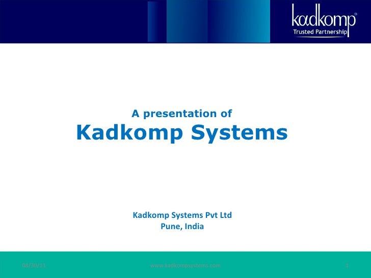 A presentation of Kadkomp Systems 08/30/11 www.kadkompsystems.com Kadkomp Systems Pvt Ltd Pune, India