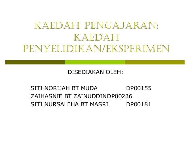 KAEDAH PENGAJARAN:        KAEDAHPENYELIDIKAN/EKSPERIMEN           DISEDIAKAN OLEH: SITI NORIJAH BT MUDA       DP00155 ZAIH...