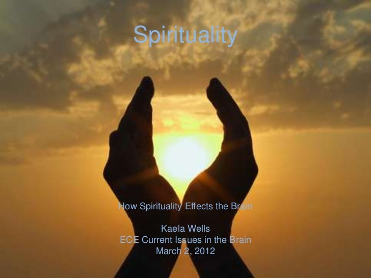 SpiritualityHow Spirituality Effects the Brain        Kaela WellsECE Current Issues in the Brain       March 2, 2012