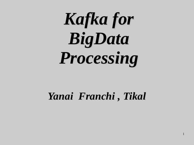 1 Kafka forKafka for BigDataBigData ProcessingProcessing Yanai Franchi , TikalYanai Franchi , Tikal