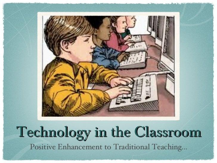 Technology in the Classroom <ul><li>Positive Enhancement to Traditional Teaching... </li></ul>