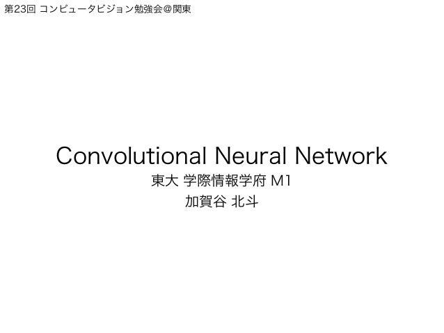 第23回 コンピュータビジョン勉強会@関東 Convolutional Neural Network 東大 学際情報学府 M1 加賀谷 北斗