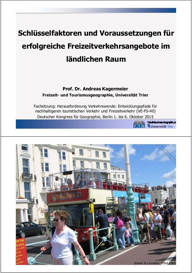 Schlüsselfaktoren und Voraussetzungen für erfolgreiche Freizeitverkehrsangebote im ländlichen Raum Prof. Dr. Andreas Kager...