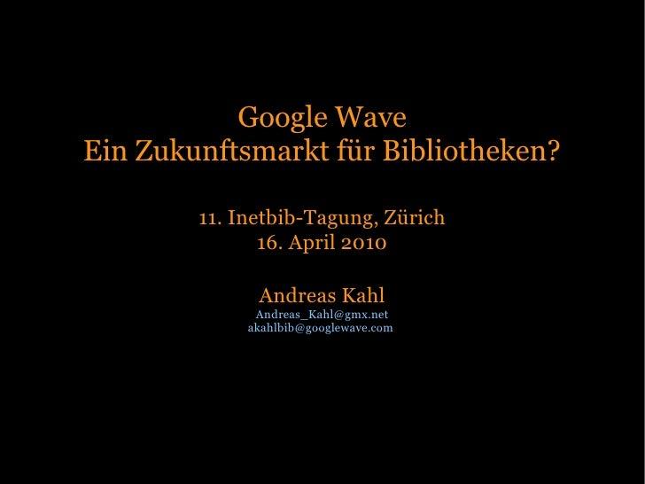 Google Wave Ein Zukunftsmarkt für Bibliotheken?          11. Inetbib-Tagung, Zürich                16. April 2010         ...