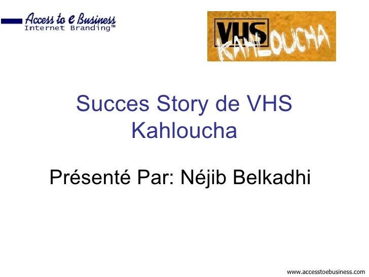 Succes Story de VHS       Kahloucha  Présenté Par: Néjib Belkadhi                             www.accesstoebusiness.com