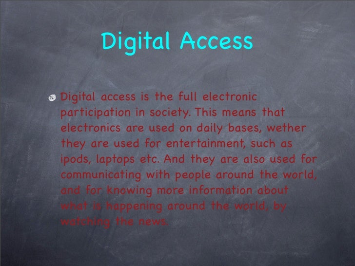 Digital Access  Digital access is the full electronic participation in society. This means that electronics are used on da...