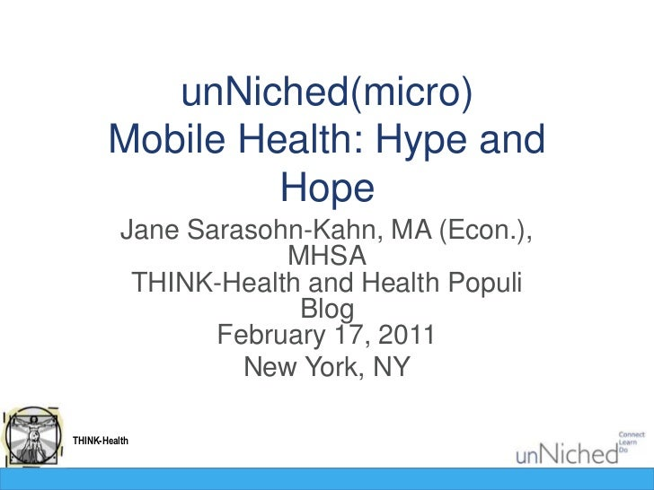 unNiched(micro)Mobile Health: Hype and Hope<br />Jane Sarasohn-Kahn, MA (Econ.), MHSATHINK-Health and Health Populi BlogFe...