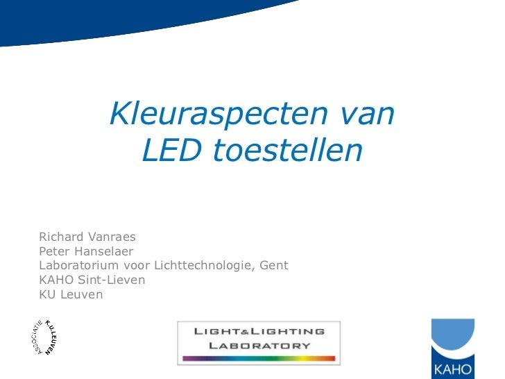 Kleuraspecten van             LED toestellenRichard VanraesPeter HanselaerLaboratorium voor Lichttechnologie, GentKAHO Sin...
