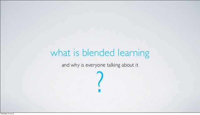 what is blended learning and why is everyone talking about it ? Wednesday, 24 July 13