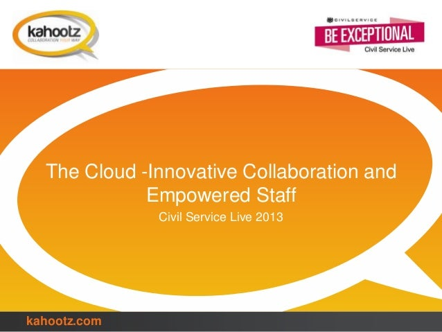 kahootz.com The Cloud -Innovative Collaboration and Empowered Staff Civil Service Live 2013